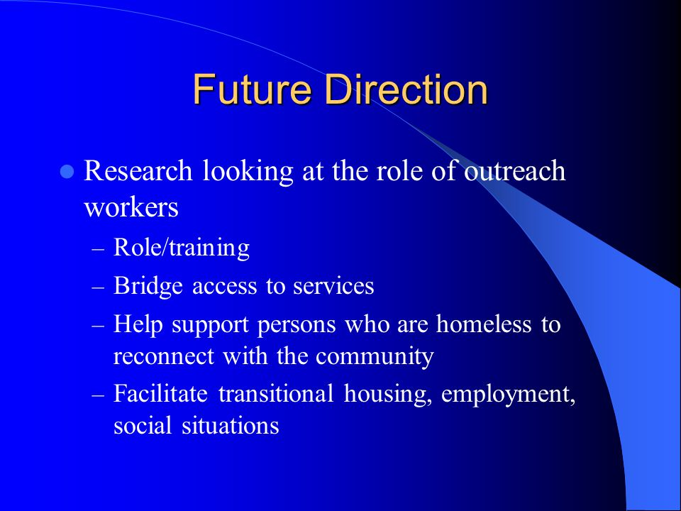 Future Direction Research looking at the role of outreach workers – Role/training – Bridge access to services – Help support persons who are homeless to reconnect with the community – Facilitate transitional housing, employment, social situations