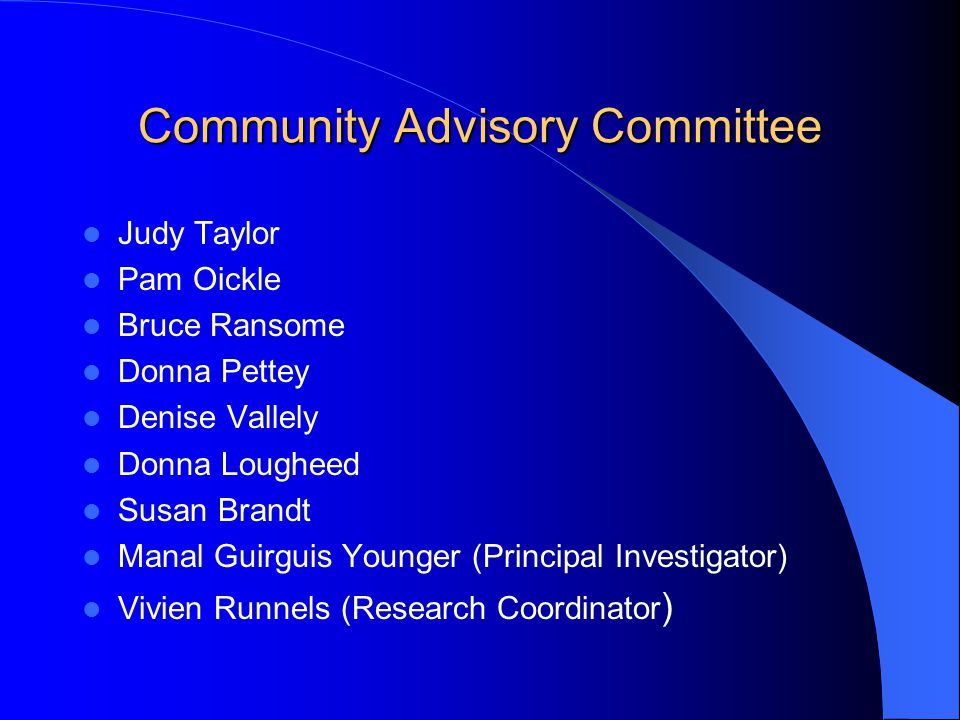 Community Advisory Committee Judy Taylor Pam Oickle Bruce Ransome Donna Pettey Denise Vallely Donna Lougheed Susan Brandt Manal Guirguis Younger (Principal Investigator) Vivien Runnels (Research Coordinator )