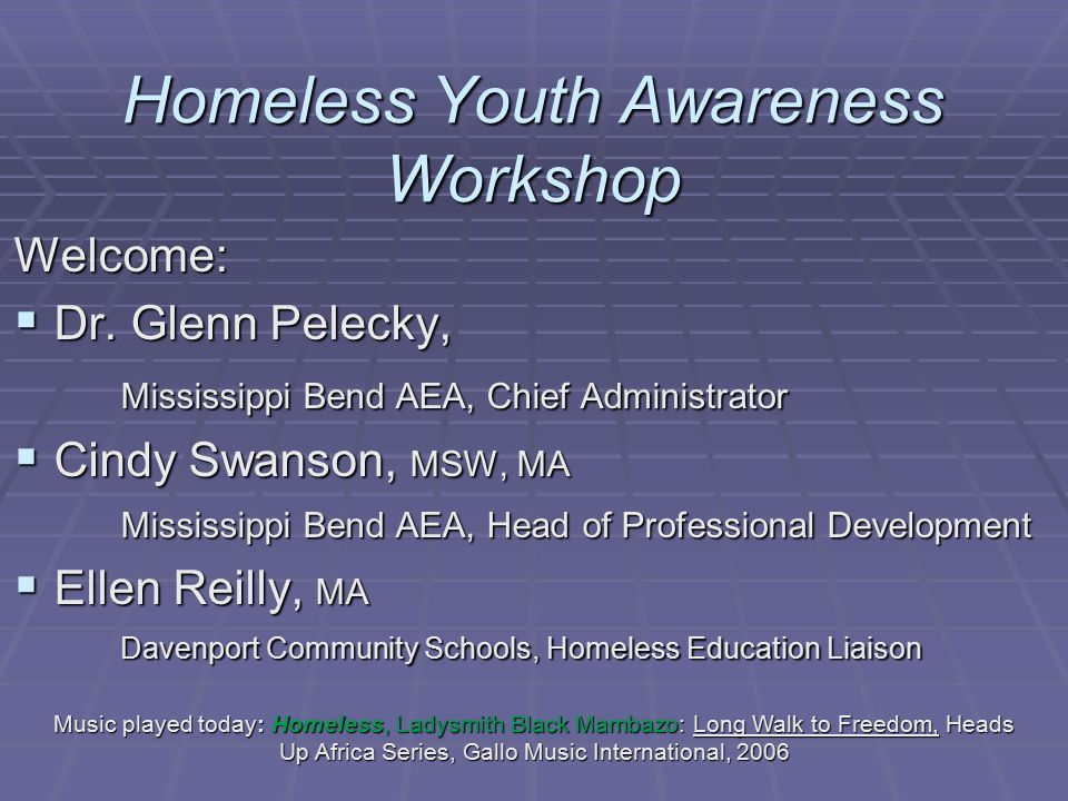 Homeless Youth Awareness Workshop Welcome:  Dr. Glenn Pelecky, Mississippi Bend AEA, Chief Administrator  Cindy Swanson, MSW, MA Mississippi Bend AE