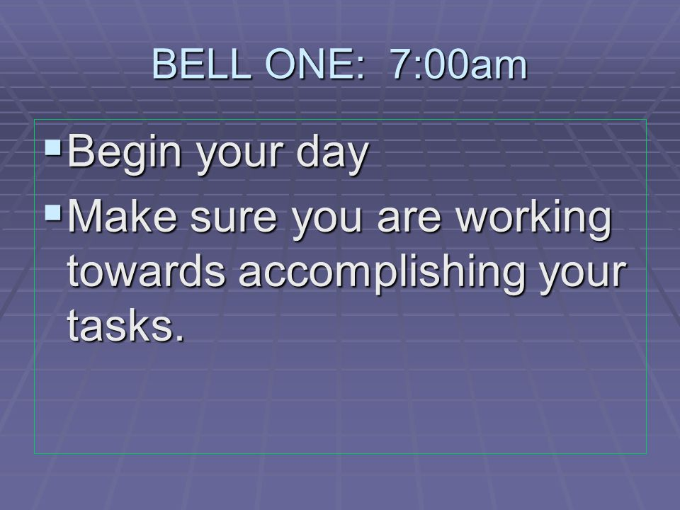 BELL ONE: 7:00am  Begin your day  Make sure you are working towards accomplishing your tasks.