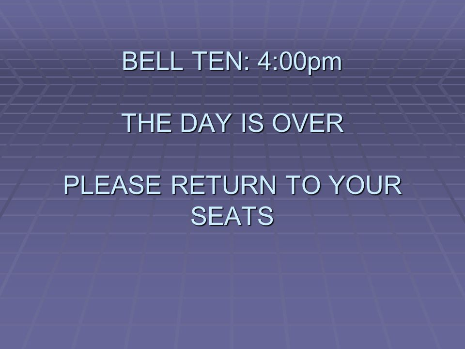 BELL TEN: 4:00pm THE DAY IS OVER PLEASE RETURN TO YOUR SEATS