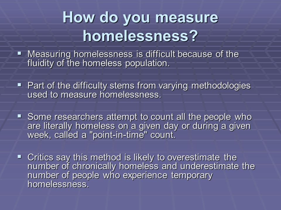 How do you measure homelessness?  Measuring homelessness is difficult because of the fluidity of the homeless population.  Part of the difficulty st