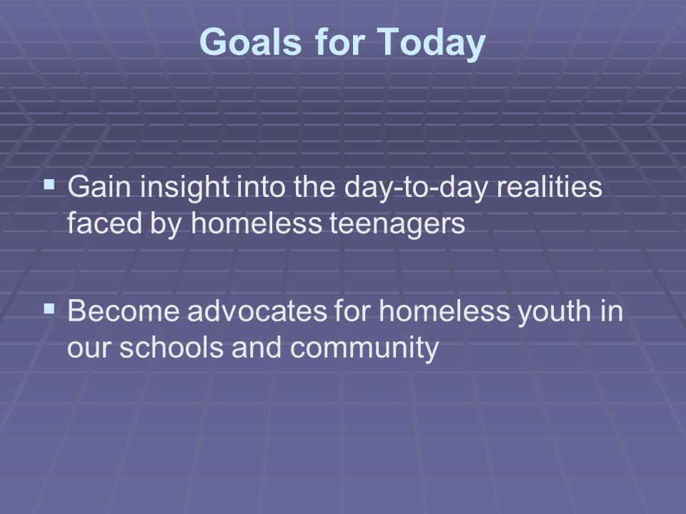 Goals for Today   Gain insight into the day-to-day realities faced by homeless teenagers   Become advocates for homeless youth in our schools and