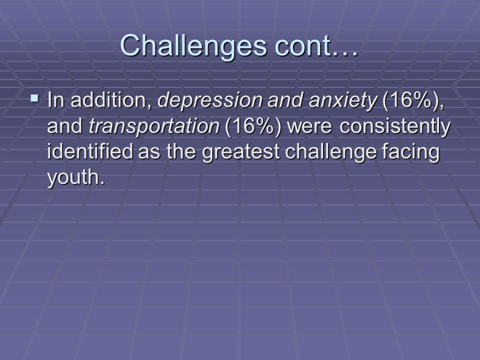 Challenges cont…  In addition, depression and anxiety (16%), and transportation (16%) were consistently identified as the greatest challenge facing y