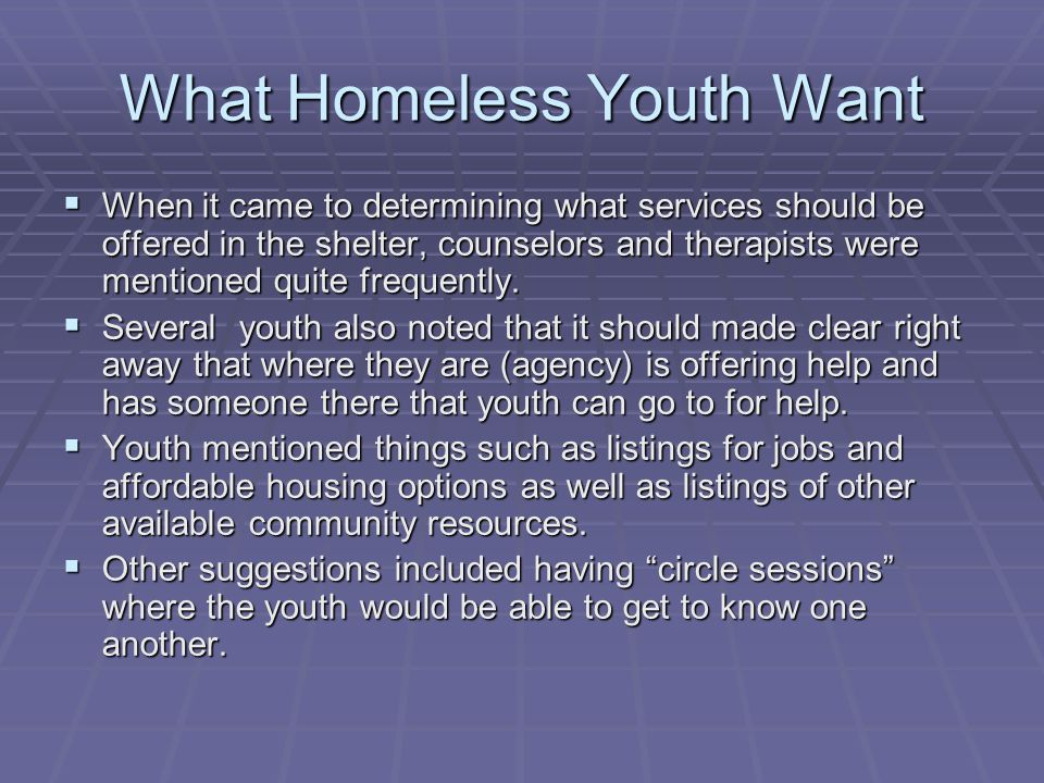 What Homeless Youth Want  When it came to determining what services should be offered in the shelter, counselors and therapists were mentioned quite