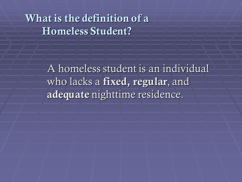 What is the definition of a Homeless Student? A homeless student is an individual who lacks a fixed, regular, and adequate nighttime residence. A home