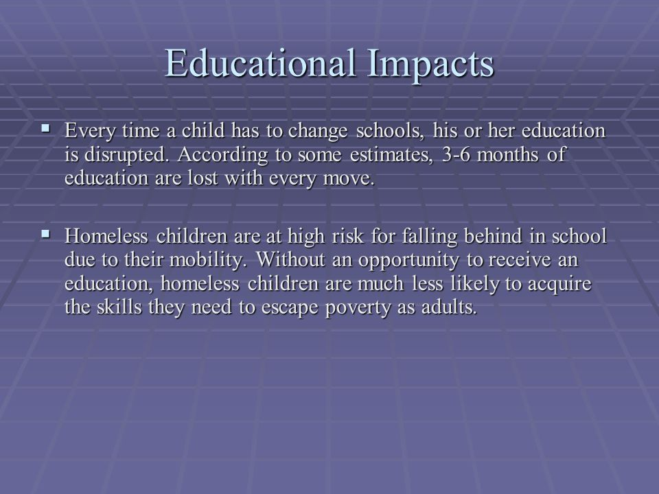 Educational Impacts  Every time a child has to change schools, his or her education is disrupted. According to some estimates, 3-6 months of educatio