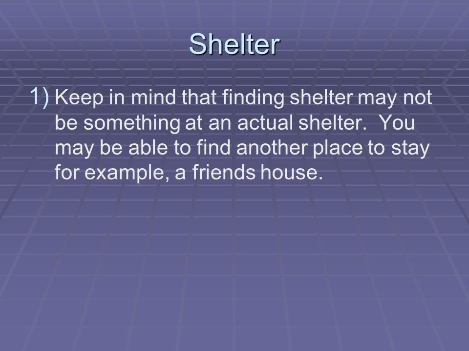 Shelter 1) 1) Keep in mind that finding shelter may not be something at an actual shelter. You may be able to find another place to stay for example,