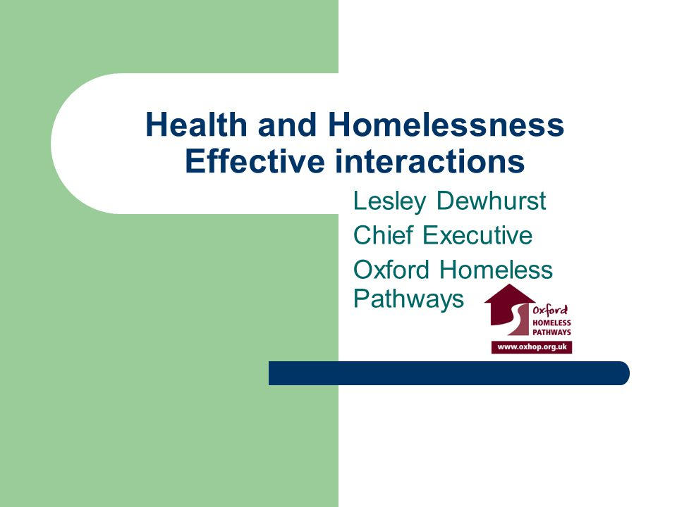 Health and Homelessness Effective interactions Lesley Dewhurst Chief Executive Oxford Homeless Pathways