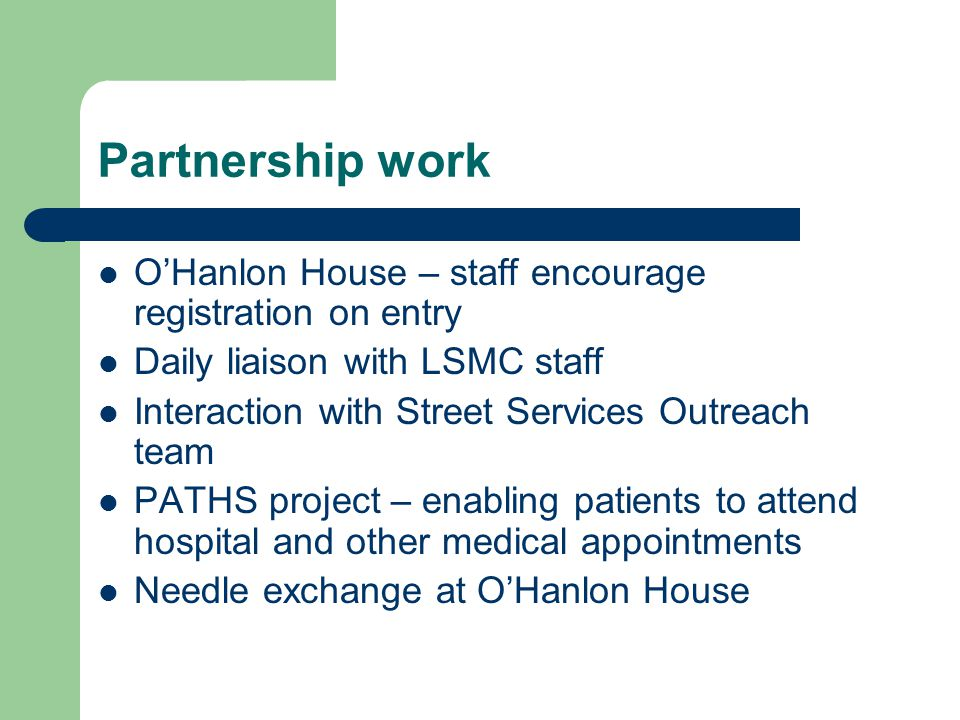 Partnership work O'Hanlon House – staff encourage registration on entry Daily liaison with LSMC staff Interaction with Street Services Outreach team PATHS project – enabling patients to attend hospital and other medical appointments Needle exchange at O'Hanlon House