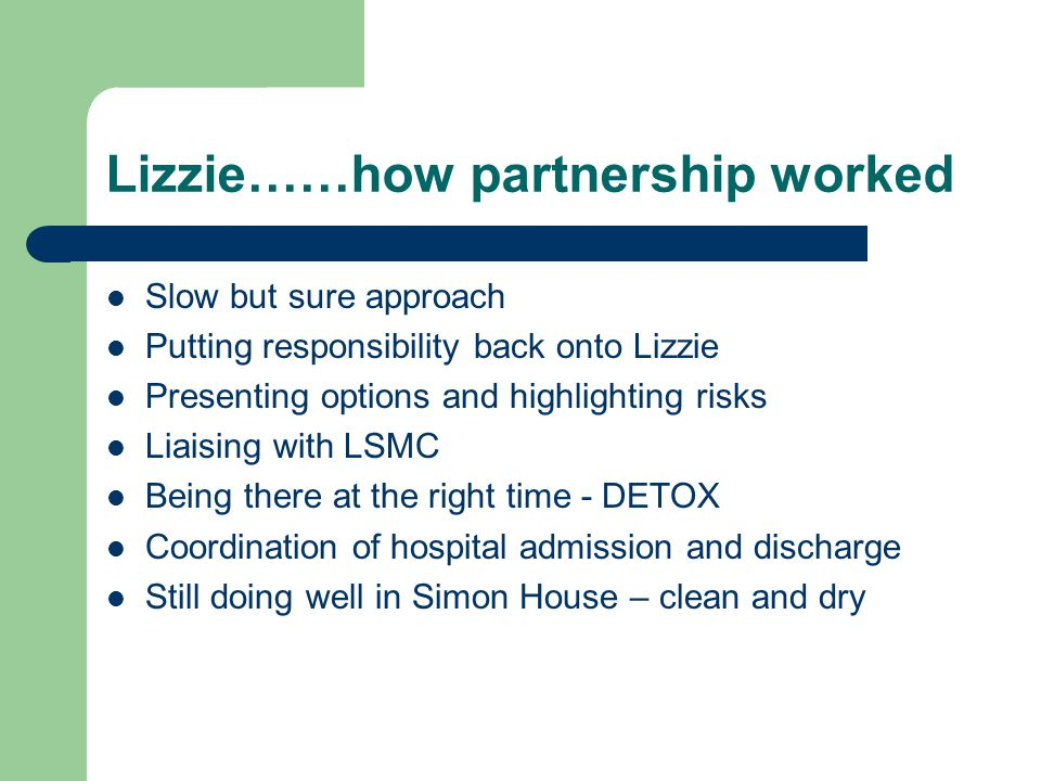 Lizzie……how partnership worked Slow but sure approach Putting responsibility back onto Lizzie Presenting options and highlighting risks Liaising with LSMC Being there at the right time - DETOX Coordination of hospital admission and discharge Still doing well in Simon House – clean and dry