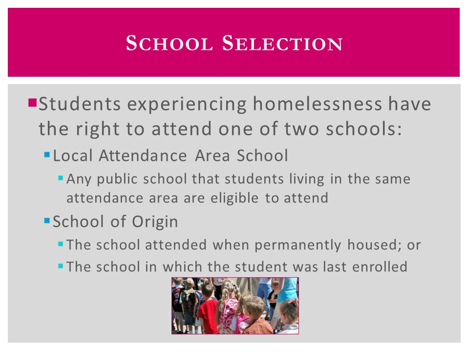 S CHOOL S ELECTION  For school selection, a best interest determination must occur; ideally, the parents/guardians and school dialogue and come to an agreement; if there is a disagreement, the dispute resolution process is used  Best interest: keep homeless students in their schools of origin, to the extent feasible, unless this is against the parent's or guardian's wishes  Students can continue attending their school of origin the entire time they are homeless, and until the end of any school year in which they move into permanent housing  If a student becomes homeless in between school years, he or she can continue attending the school of origin for the following school year
