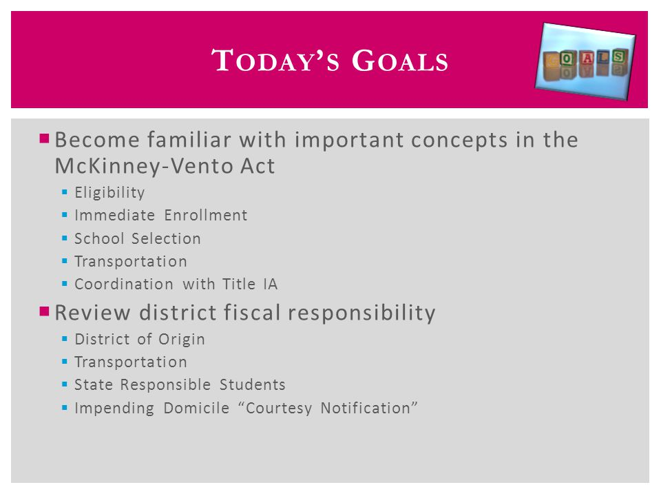 T HE M C K INNEY -V ENTO A CT  Subtitle VII-B of the McKinney-Vento Homeless Assistance Act; reauthorized by Title X, Part C of ESEA  Main themes of the McKinney-Vento Act  School access  School stability  Support for academic success  Child-centered, best interest decision making  Critical role of the local homeless education liaison