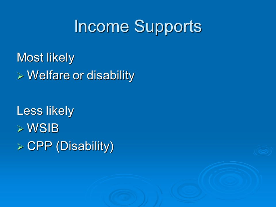 Income Supports Most likely  Welfare or disability Less likely  WSIB  CPP (Disability)
