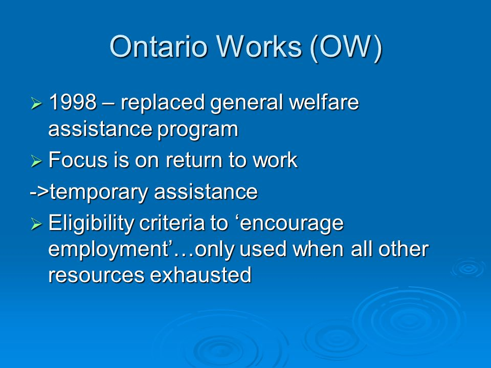 Ontario Works (OW)  1998 – replaced general welfare assistance program  Focus is on return to work ->temporary assistance  Eligibility criteria to 'encourage employment'…only used when all other resources exhausted