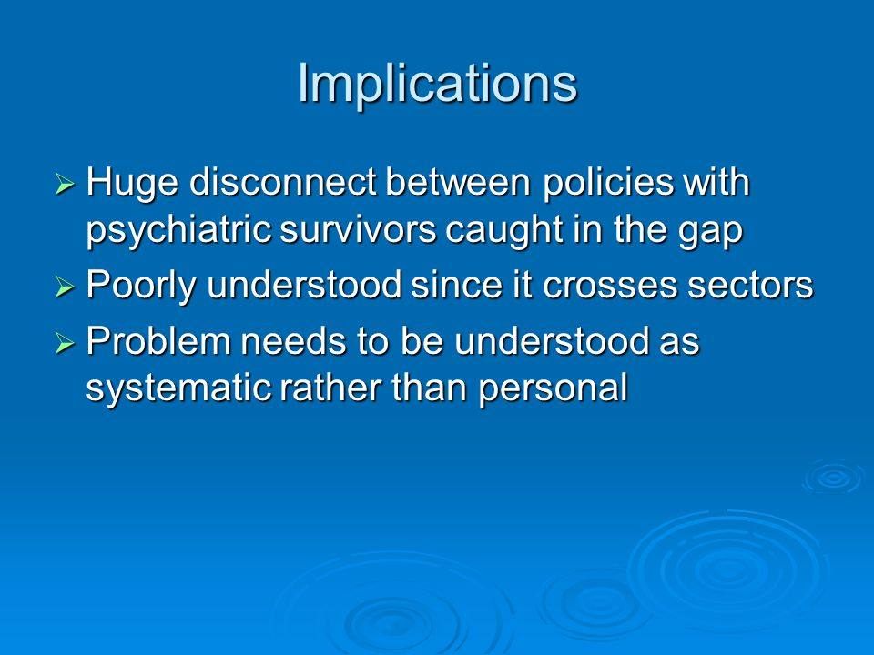 Implications  Huge disconnect between policies with psychiatric survivors caught in the gap  Poorly understood since it crosses sectors  Problem needs to be understood as systematic rather than personal