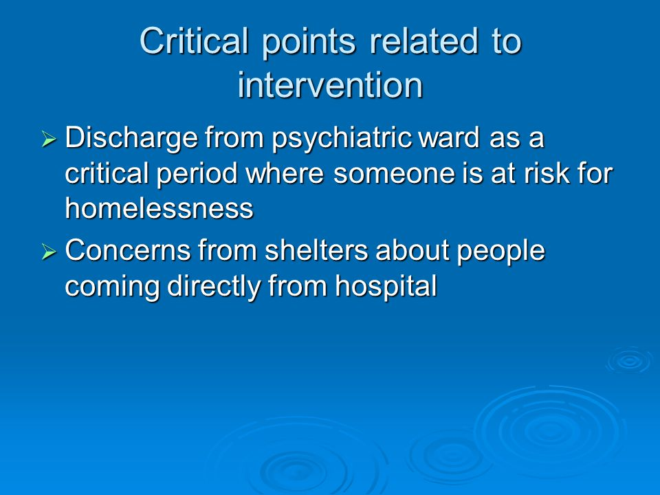 Critical points related to intervention  Discharge from psychiatric ward as a critical period where someone is at risk for homelessness  Concerns from shelters about people coming directly from hospital