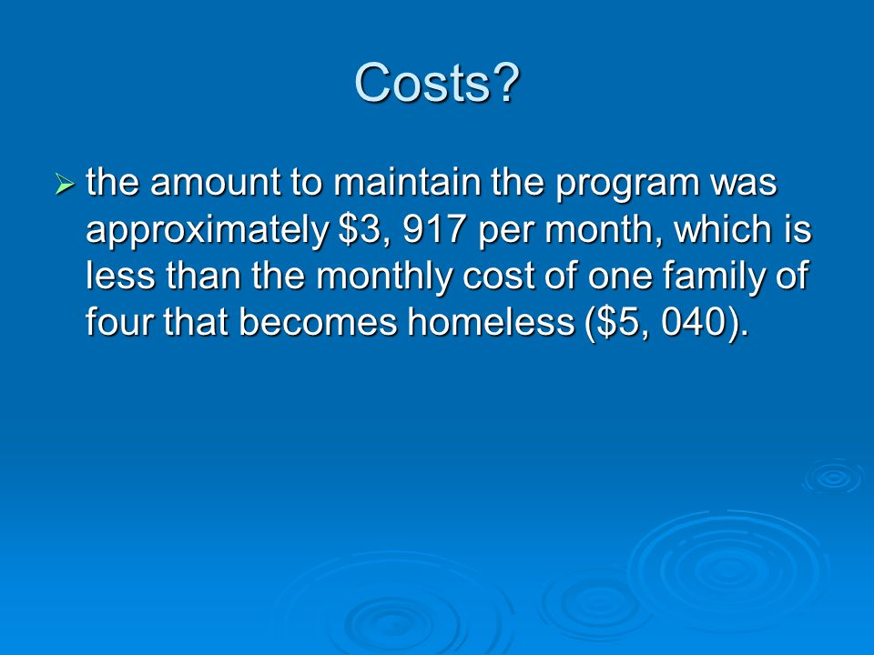 Costs?  the amount to maintain the program was approximately $3, 917 per month, which is less than the monthly cost of one family of four that become