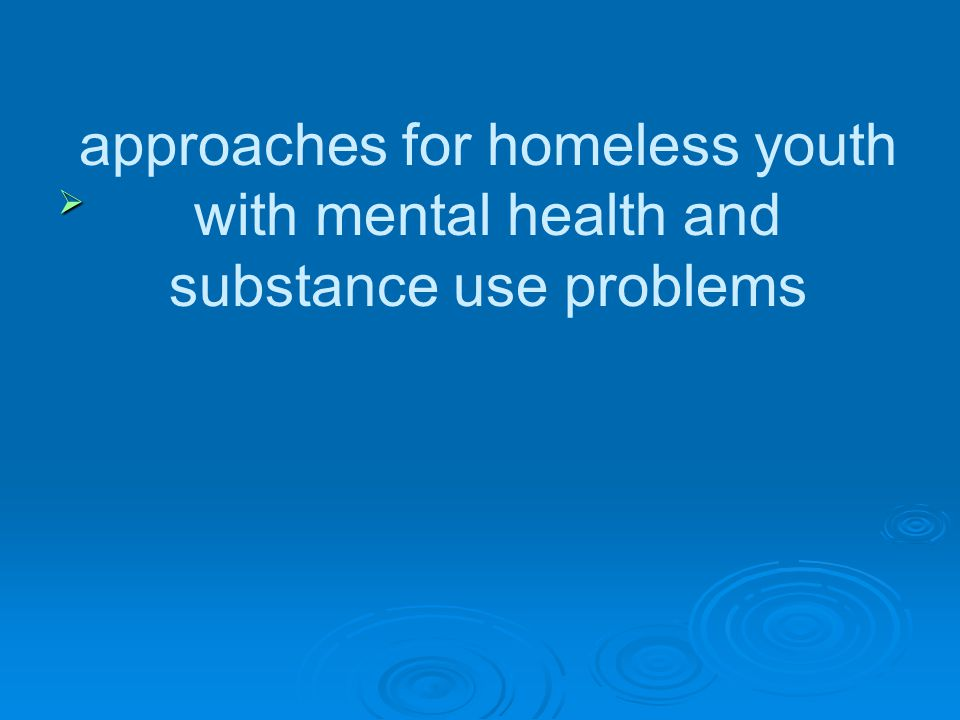 approaches for homeless youth with mental health and substance use problems 