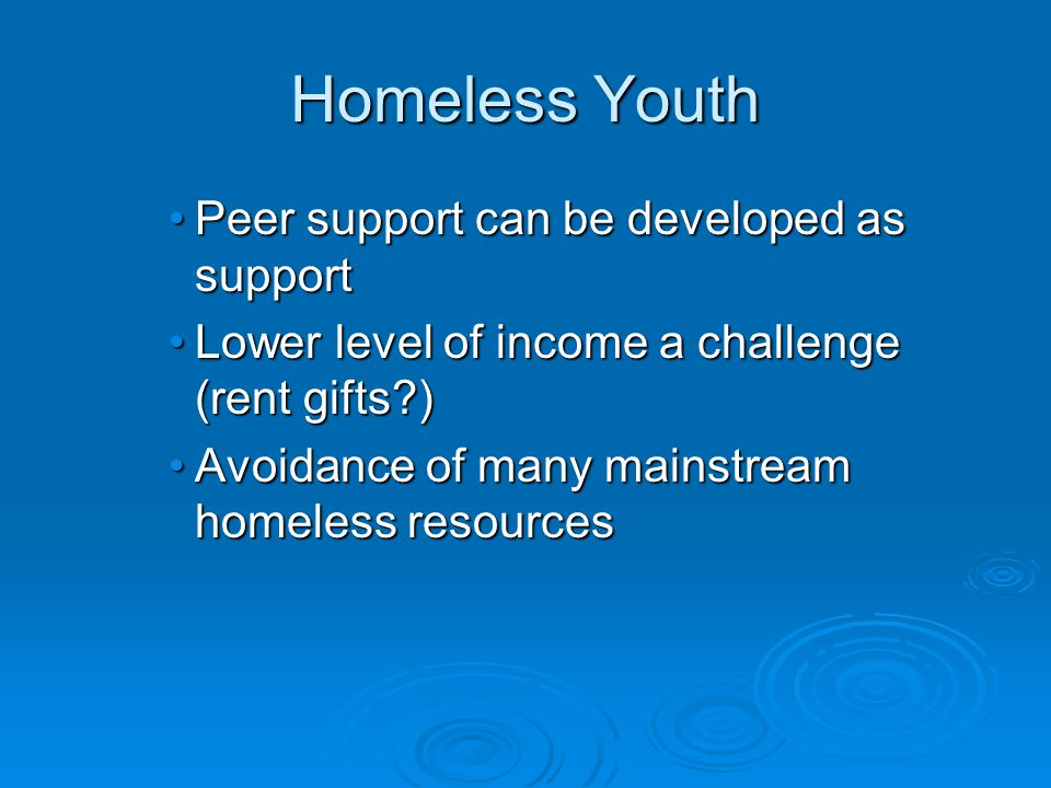 Homeless Youth Peer support can be developed as supportPeer support can be developed as support Lower level of income a challenge (rent gifts )Lower level of income a challenge (rent gifts ) Avoidance of many mainstream homeless resourcesAvoidance of many mainstream homeless resources