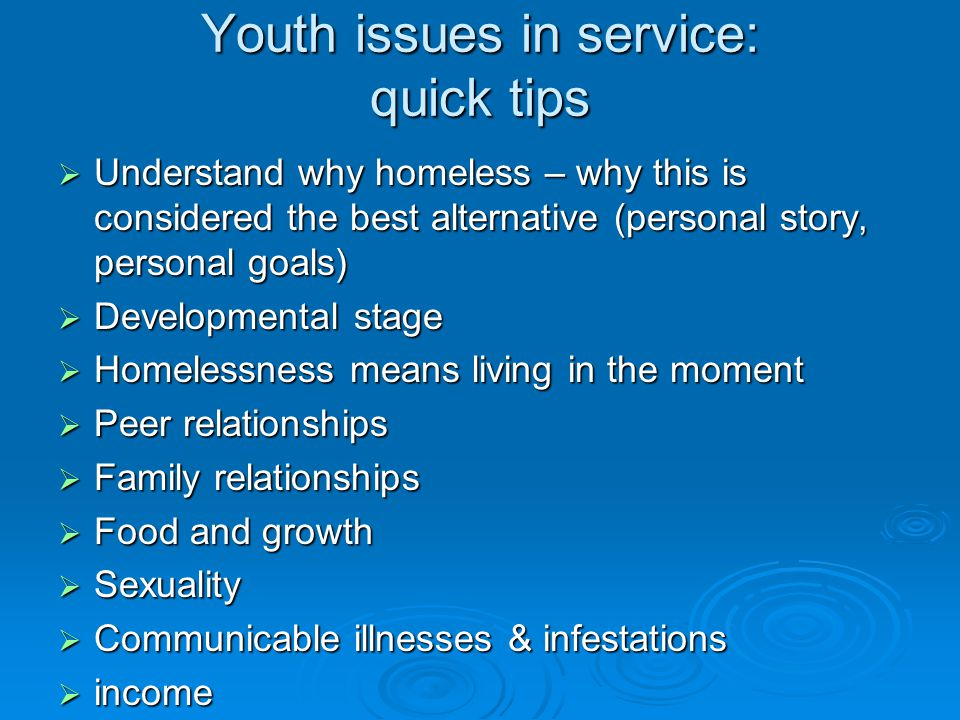 Youth issues in service: quick tips  Understand why homeless – why this is considered the best alternative (personal story, personal goals)  Developmental stage  Homelessness means living in the moment  Peer relationships  Family relationships  Food and growth  Sexuality  Communicable illnesses & infestations  income