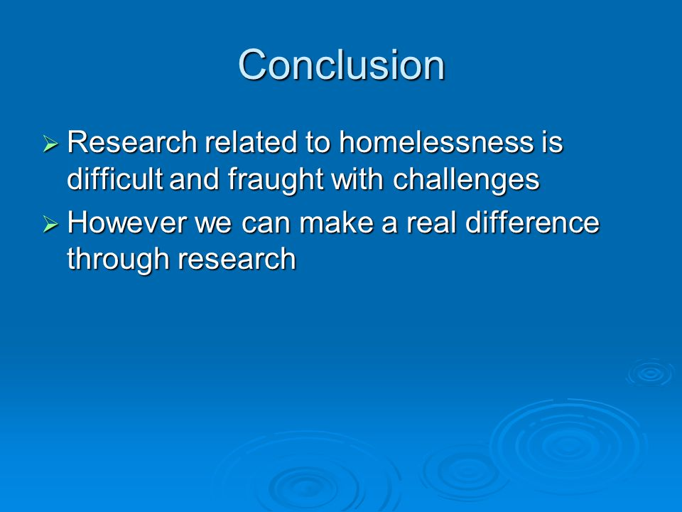 Conclusion RRRResearch related to homelessness is difficult and fraught with challenges HHHHowever we can make a real difference through resea