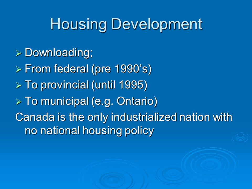 Housing Development  Downloading;  From federal (pre 1990's)  To provincial (until 1995)  To municipal (e.g.
