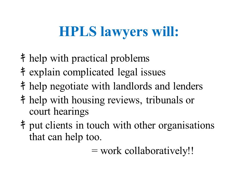 HPLS lawyers will: キ help with practical problems キ explain complicated legal issues キ help negotiate with landlords and lenders キ help with housing r