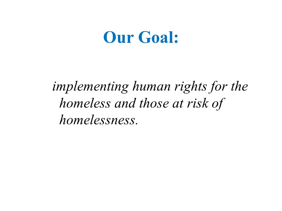 Our Goal: implementing human rights for the homeless and those at risk of homelessness.