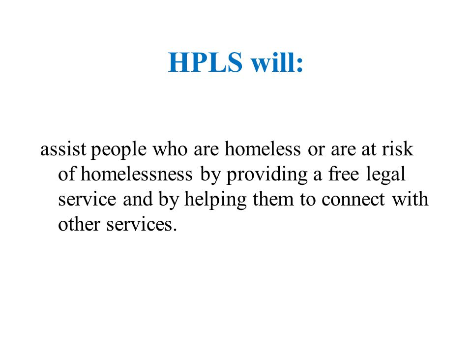 HPLS will: assist people who are homeless or are at risk of homelessness by providing a free legal service and by helping them to connect with other s