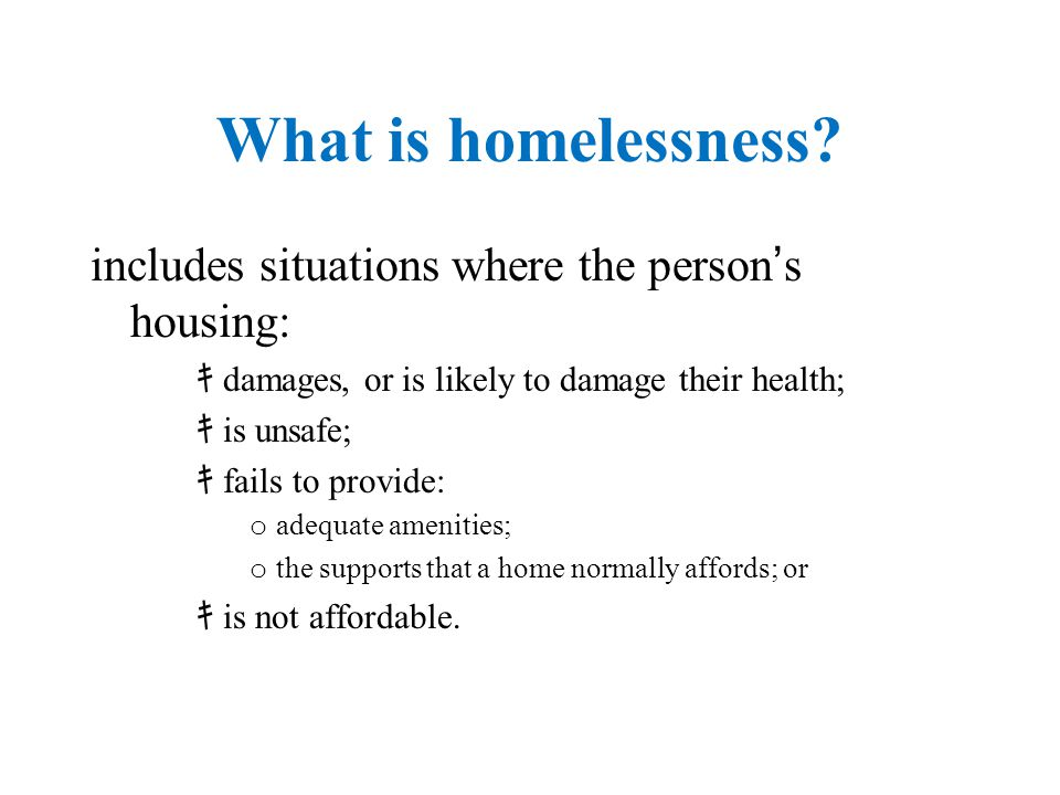 What is homelessness? includes situations where the person ' s housing: キ damages, or is likely to damage their health; キ is unsafe; キ fails to provid