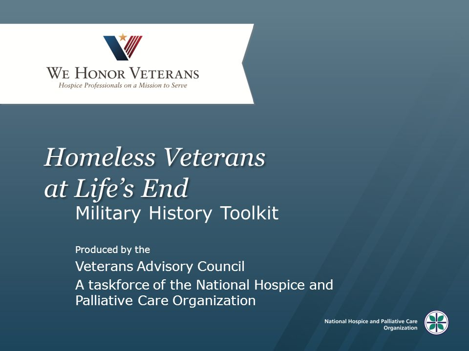 Homeless Veterans at Life's End Military History Toolkit Produced by the Veterans Advisory Council A taskforce of the National Hospice and Palliative