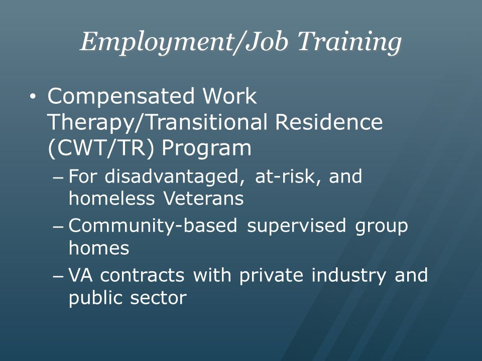 Employment/Job Training Compensated Work Therapy/Transitional Residence (CWT/TR) Program – For disadvantaged, at-risk, and homeless Veterans – Community-based supervised group homes – VA contracts with private industry and public sector