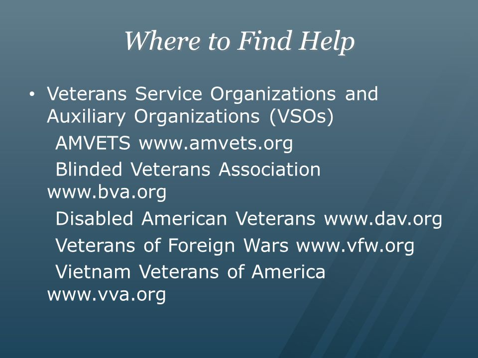 Where to Find Help Veterans Service Organizations and Auxiliary Organizations (VSOs) AMVETS www.amvets.org Blinded Veterans Association www.bva.org Di