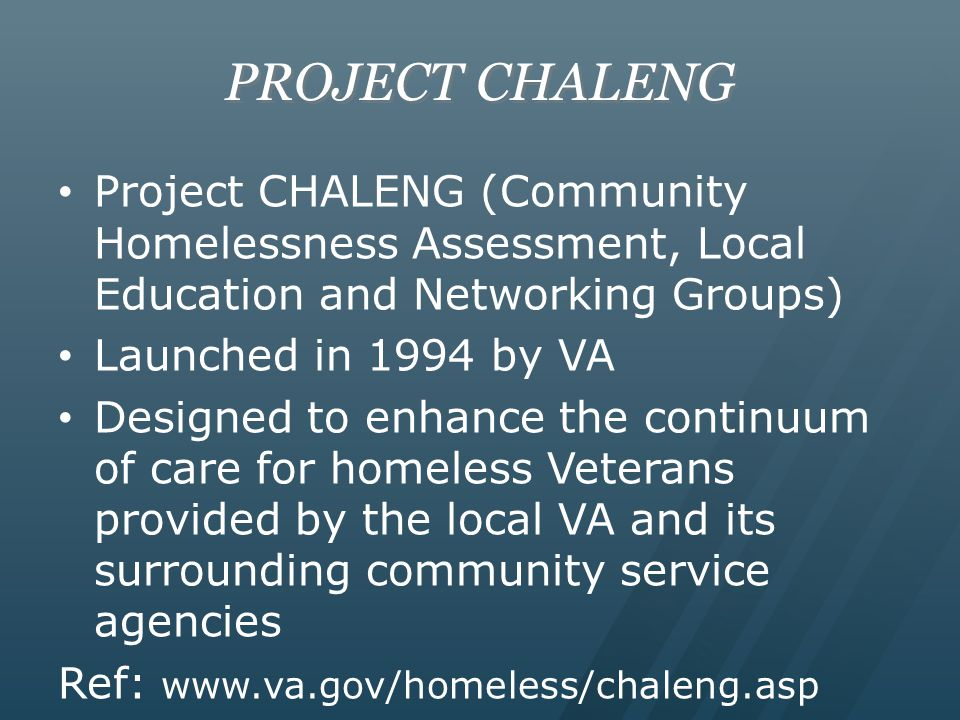 PROJECT CHALENG Project CHALENG (Community Homelessness Assessment, Local Education and Networking Groups) Launched in 1994 by VA Designed to enhance the continuum of care for homeless Veterans provided by the local VA and its surrounding community service agencies Ref: