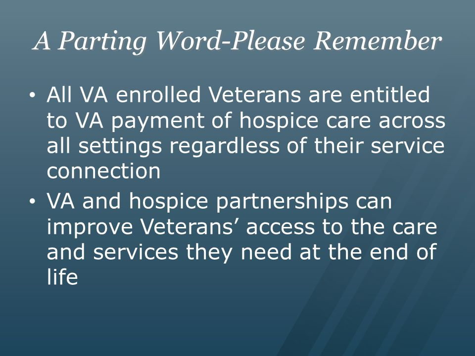 A Parting Word-Please Remember All VA enrolled Veterans are entitled to VA payment of hospice care across all settings regardless of their service con