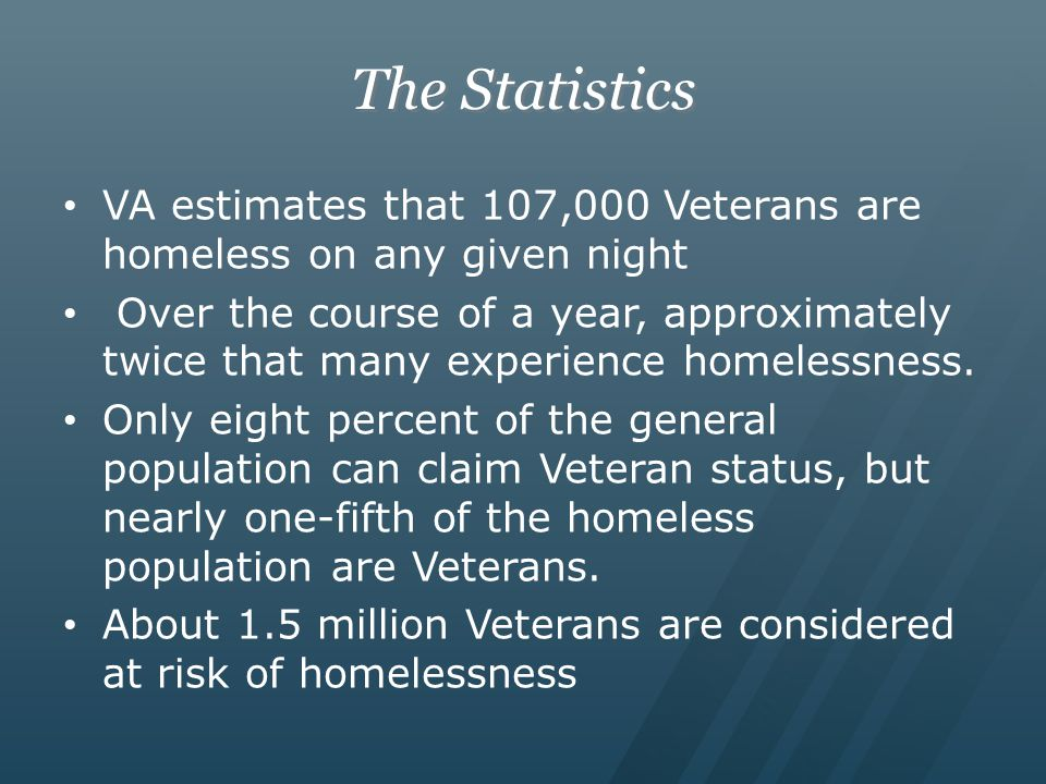 The Statistics VA estimates that 107,000 Veterans are homeless on any given night Over the course of a year, approximately twice that many experience