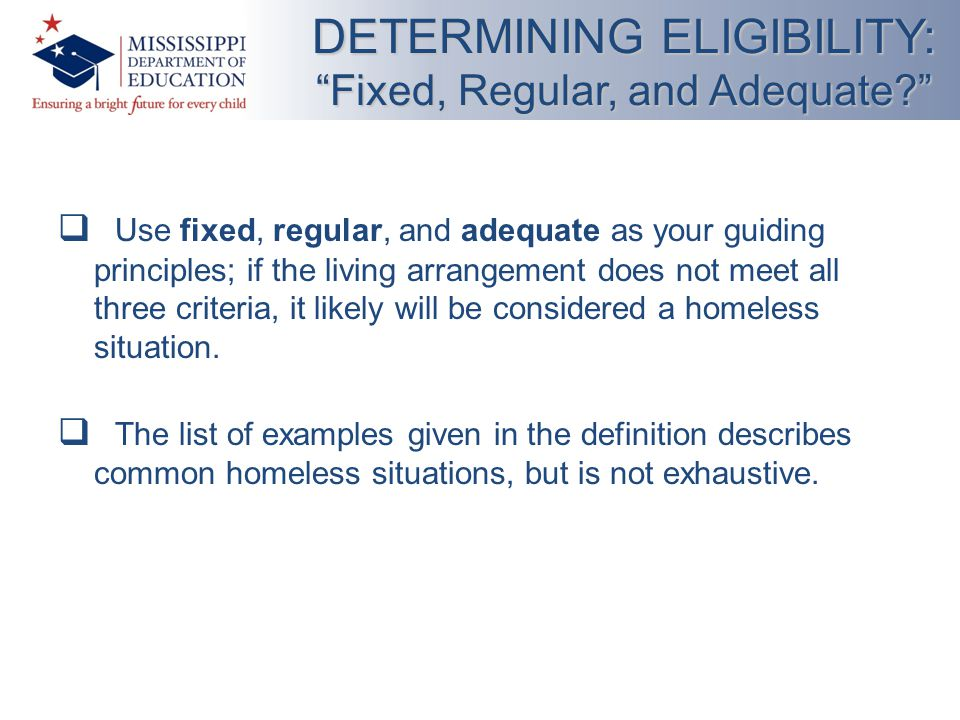  Use fixed, regular, and adequate as your guiding principles; if the living arrangement does not meet all three criteria, it likely will be considered a homeless situation.