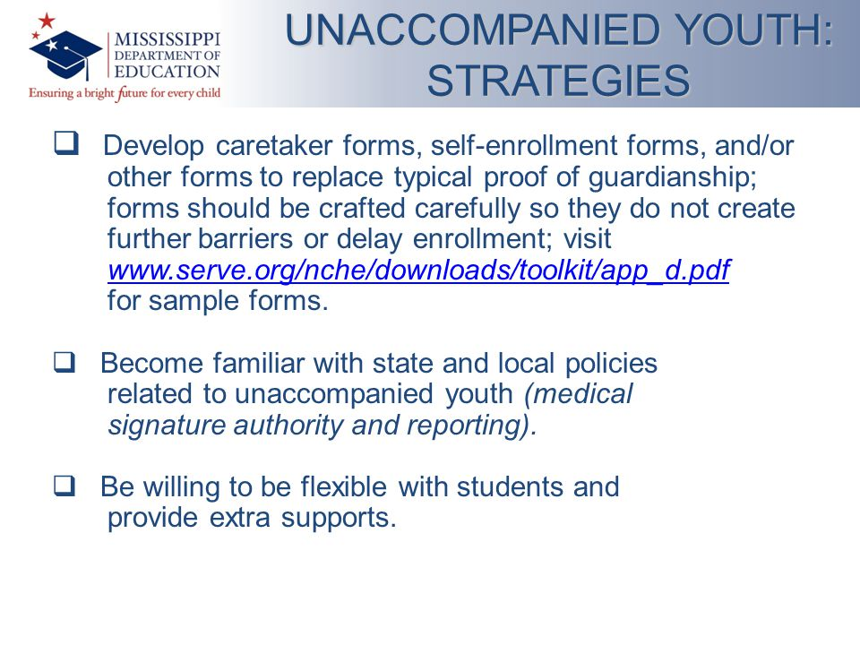  Develop caretaker forms, self-enrollment forms, and/or other forms to replace typical proof of guardianship; forms should be crafted carefully so they do not create further barriers or delay enrollment; visit www.serve.org/nche/downloads/toolkit/app_d.pdf for sample forms.