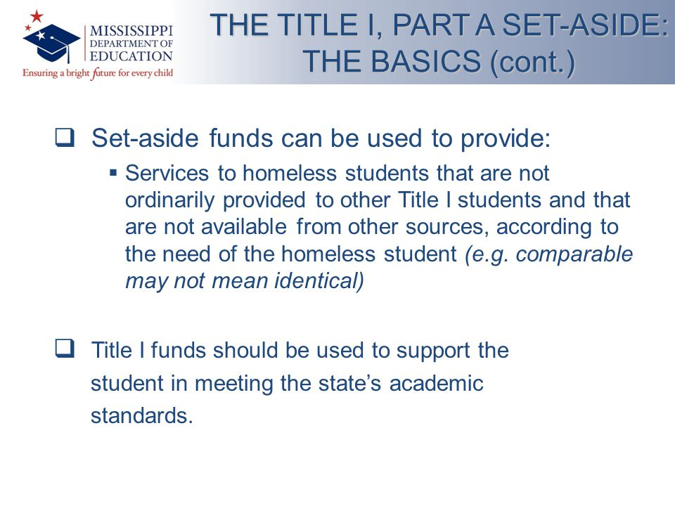  Set-aside funds can be used to provide:  Services to homeless students that are not ordinarily provided to other Title I students and that are not available from other sources, according to the need of the homeless student (e.g.