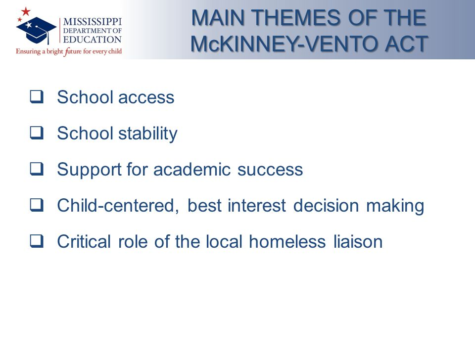  School access  School stability  Support for academic success  Child-centered, best interest decision making  Critical role of the local homeless liaison MAIN THEMES OF THE McKINNEY-VENTO ACT