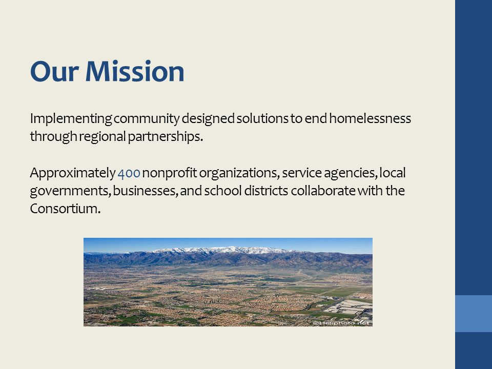 Our Mission Implementing community designed solutions to end homelessness through regional partnerships. Approximately 400 nonprofit organizations, se