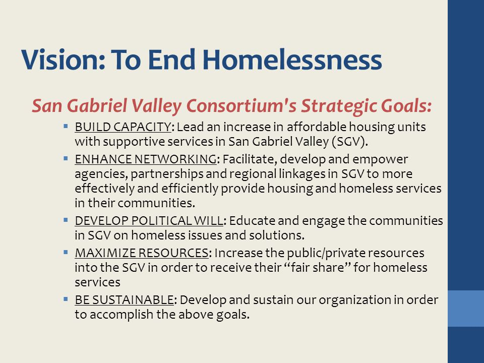 Vision: To End Homelessness San Gabriel Valley Consortium's Strategic Goals:  BUILD CAPACITY: Lead an increase in affordable housing units with suppo