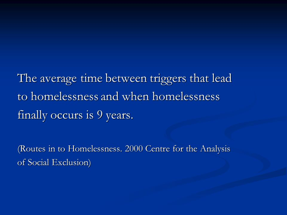 The average time between triggers that lead to homelessness and when homelessness finally occurs is 9 years. (Routes in to Homelessness. 2000 Centre f