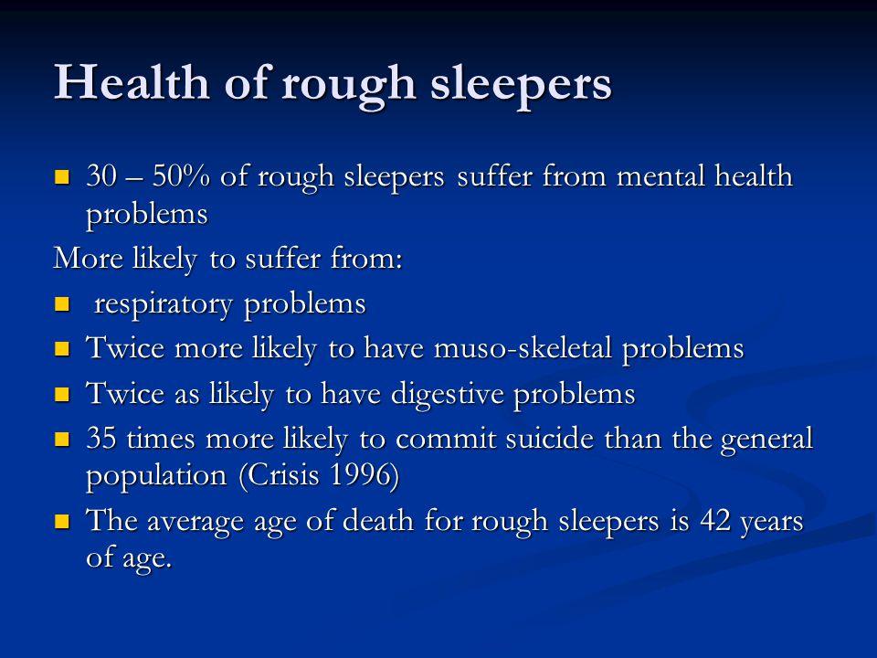 Health of rough sleepers 30 – 50% of rough sleepers suffer from mental health problems 30 – 50% of rough sleepers suffer from mental health problems M