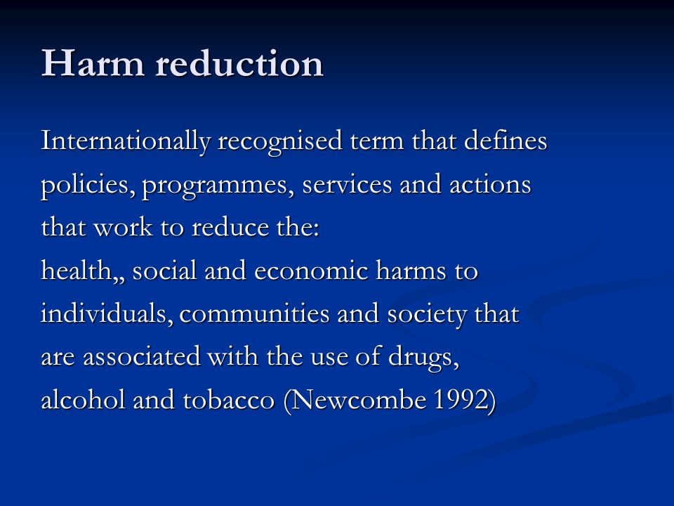 Harm reduction Internationally recognised term that defines policies, programmes, services and actions that work to reduce the: health,, social and economic harms to individuals, communities and society that are associated with the use of drugs, alcohol and tobacco (Newcombe 1992)