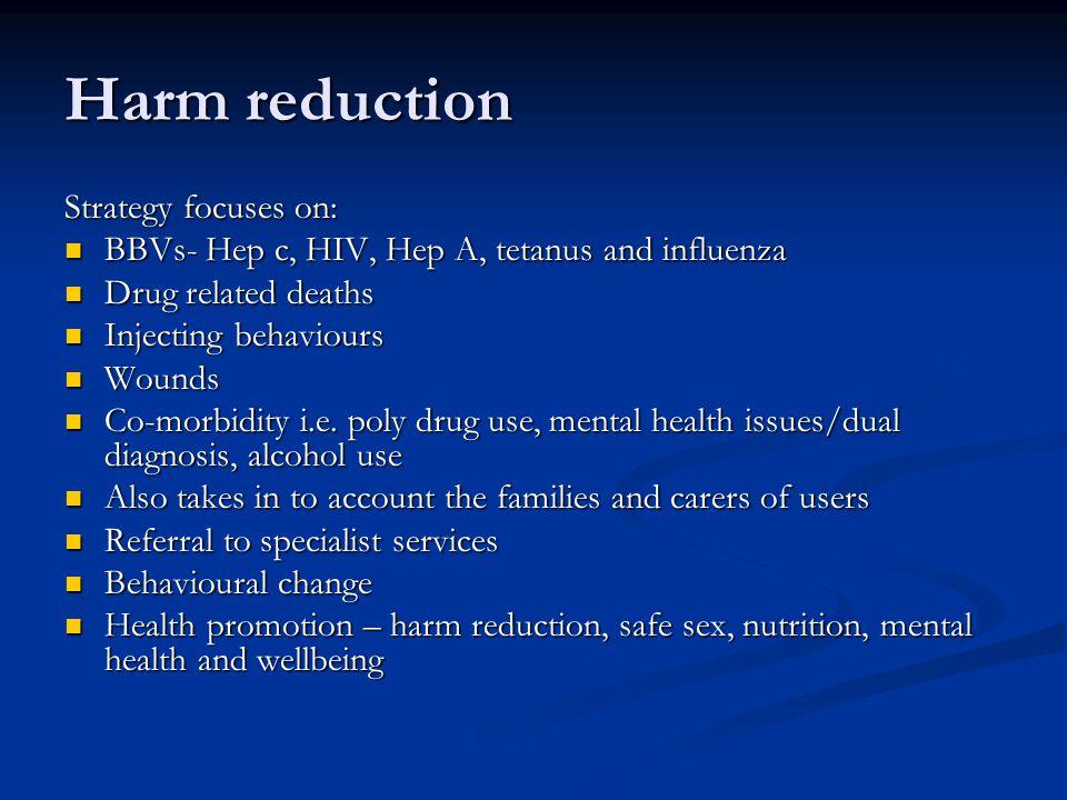 Harm reduction Strategy focuses on: BBVs- Hep c, HIV, Hep A, tetanus and influenza BBVs- Hep c, HIV, Hep A, tetanus and influenza Drug related deaths Drug related deaths Injecting behaviours Injecting behaviours Wounds Wounds Co-morbidity i.e.