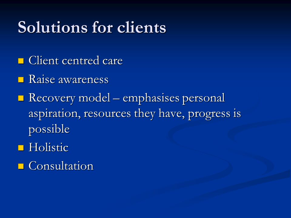 Solutions for clients Client centred care Client centred care Raise awareness Raise awareness Recovery model – emphasises personal aspiration, resources they have, progress is possible Recovery model – emphasises personal aspiration, resources they have, progress is possible Holistic Holistic Consultation Consultation