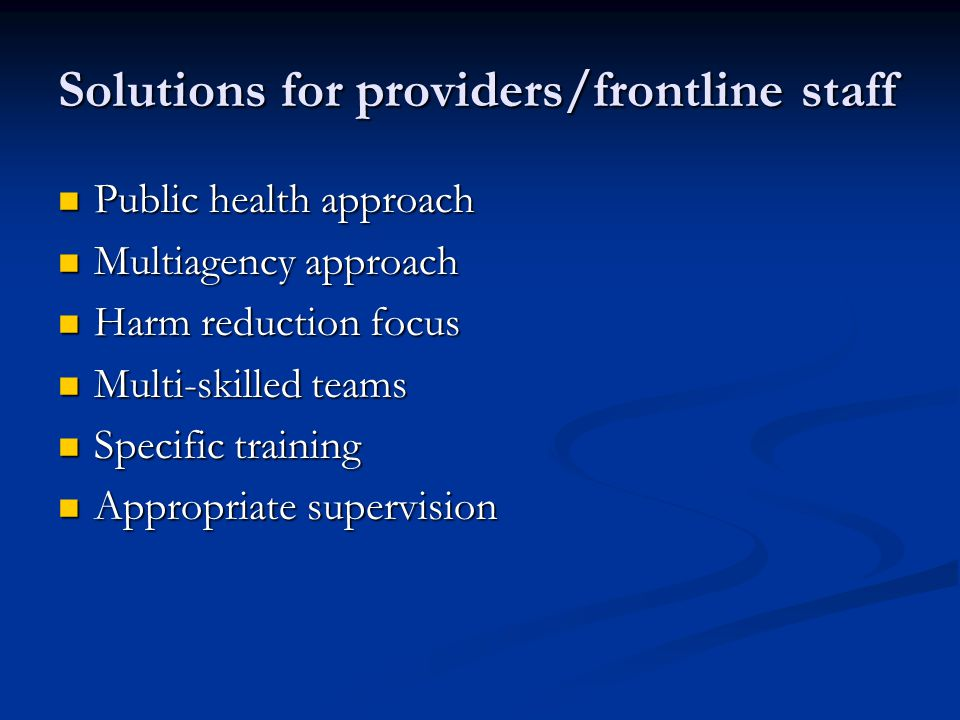 Solutions for providers/frontline staff Public health approach Public health approach Multiagency approach Multiagency approach Harm reduction focus Harm reduction focus Multi-skilled teams Multi-skilled teams Specific training Specific training Appropriate supervision Appropriate supervision