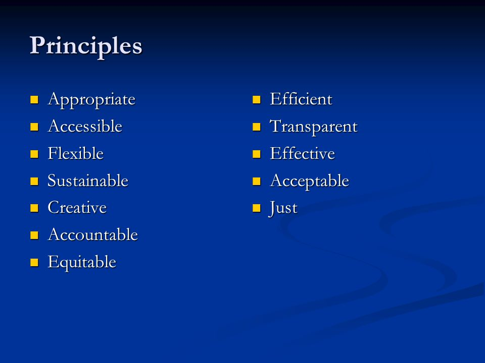 Principles Appropriate Appropriate Accessible Accessible Flexible Flexible Sustainable Sustainable Creative Creative Accountable Accountable Equitable Equitable Efficient Transparent Effective Acceptable Just